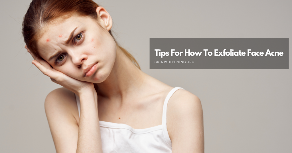Tips For How To Exfoliate Face Acne